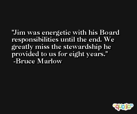 Jim was energetic with his Board responsibilities until the end. We greatly miss the stewardship he provided to us for eight years. -Bruce Marlow