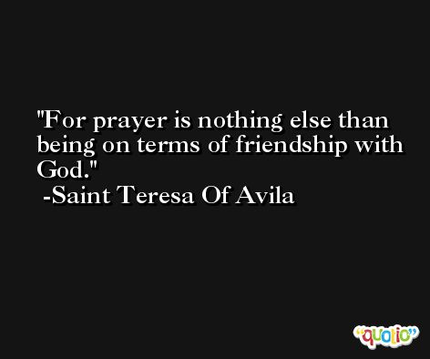For prayer is nothing else than being on terms of friendship with God. -Saint Teresa Of Avila