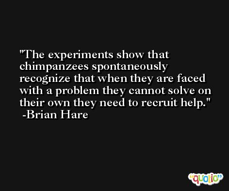 The experiments show that chimpanzees spontaneously recognize that when they are faced with a problem they cannot solve on their own they need to recruit help. -Brian Hare