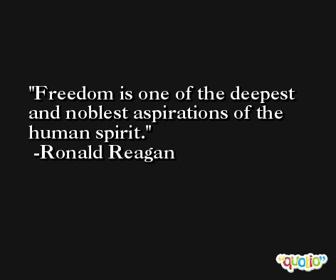 Freedom is one of the deepest and noblest aspirations of the human spirit. -Ronald Reagan