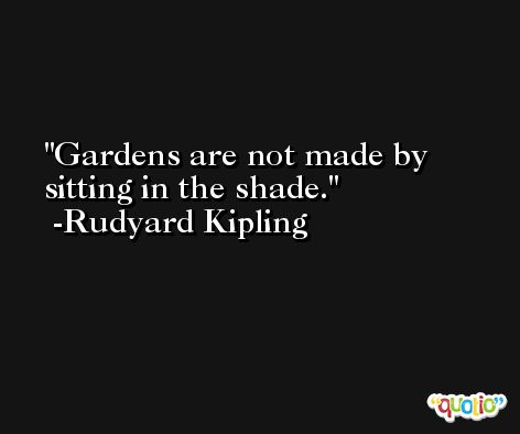 Gardens are not made by sitting in the shade. -Rudyard Kipling