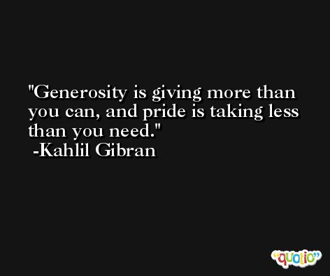 Generosity is giving more than you can, and pride is taking less than you need.  -Kahlil Gibran