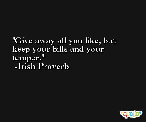 Give away all you like, but keep your bills and your temper. -Irish Proverb