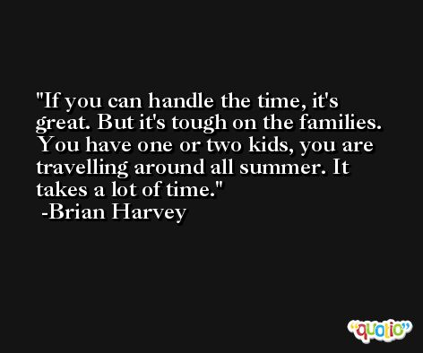 If you can handle the time, it's great. But it's tough on the families. You have one or two kids, you are travelling around all summer. It takes a lot of time. -Brian Harvey