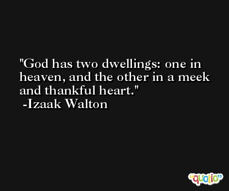 God has two dwellings: one in heaven, and the other in a meek and thankful heart.  -Izaak Walton