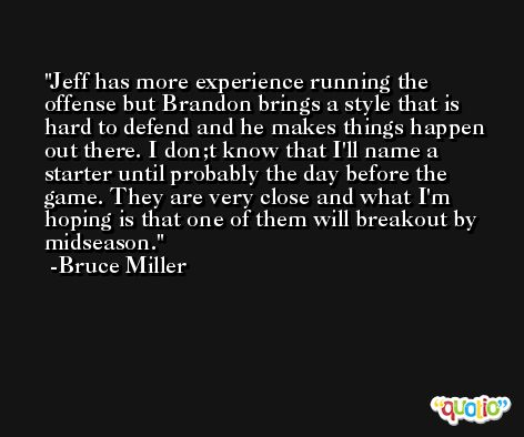 Jeff has more experience running the offense but Brandon brings a style that is hard to defend and he makes things happen out there. I don;t know that I'll name a starter until probably the day before the game. They are very close and what I'm hoping is that one of them will breakout by midseason. -Bruce Miller