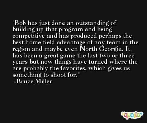 Bob has just done an outstanding of building up that program and being competitive and has produced perhaps the best home field advantage of any team in the region and maybe even North Georgia. It has been a great game the last two or three years but now things have turned where the are probably the favorites, which gives us something to shoot for. -Bruce Miller