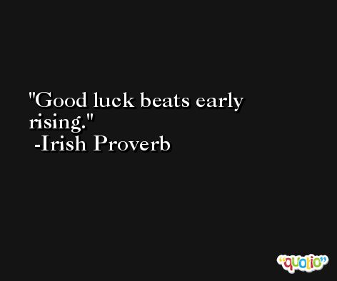 Good luck beats early rising.  -Irish Proverb