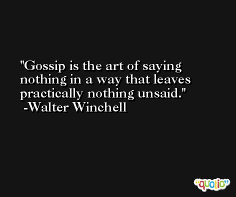 Gossip is the art of saying nothing in a way that leaves practically nothing unsaid.  -Walter Winchell