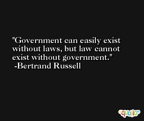Government can easily exist without laws, but law cannot exist without government.  -Bertrand Russell