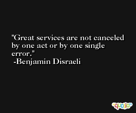 Great services are not canceled by one act or by one single error.  -Benjamin Disraeli
