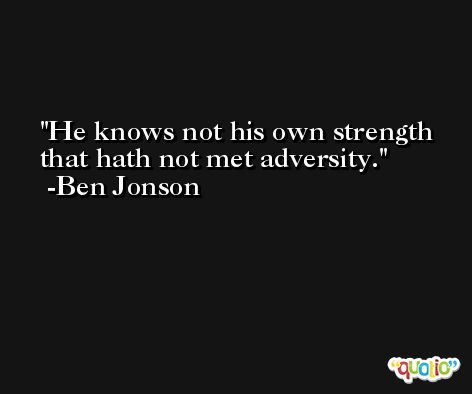 He knows not his own strength that hath not met adversity. -Ben Jonson