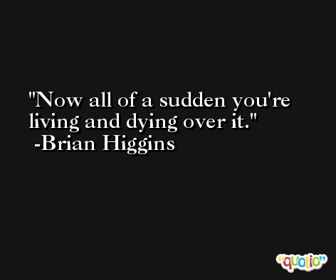 Now all of a sudden you're living and dying over it. -Brian Higgins