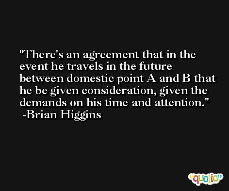 There's an agreement that in the event he travels in the future between domestic point A and B that he be given consideration, given the demands on his time and attention. -Brian Higgins