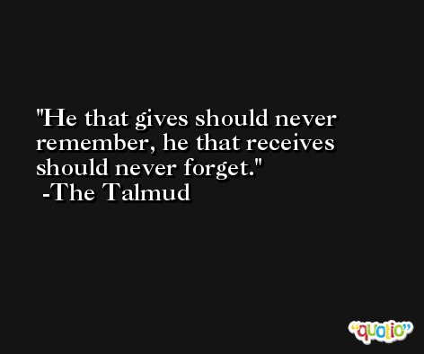 He that gives should never remember, he that receives should never forget. -The Talmud