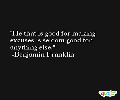 He that is good for making excuses is seldom good for anything else. -Benjamin Franklin