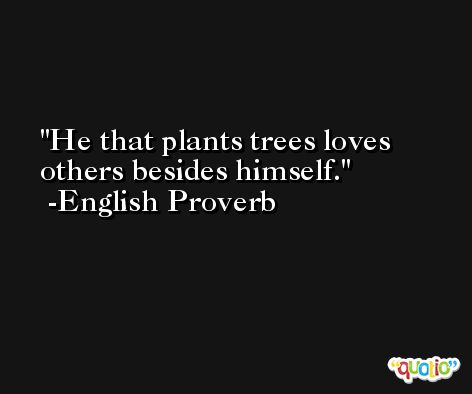 He that plants trees loves others besides himself.  -English Proverb