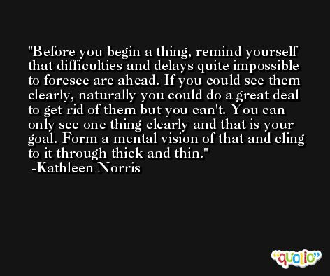 Before you begin a thing, remind yourself that difficulties and delays quite impossible to foresee are ahead. If you could see them clearly, naturally you could do a great deal to get rid of them but you can't. You can only see one thing clearly and that is your goal. Form a mental vision of that and cling to it through thick and thin. -Kathleen Norris