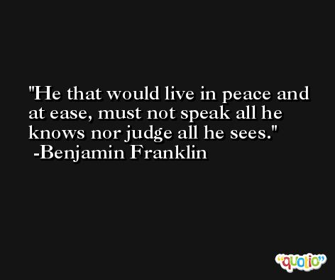 He that would live in peace and at ease, must not speak all he knows nor judge all he sees.  -Benjamin Franklin