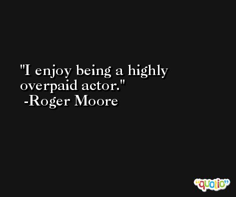 I enjoy being a highly overpaid actor. -Roger Moore