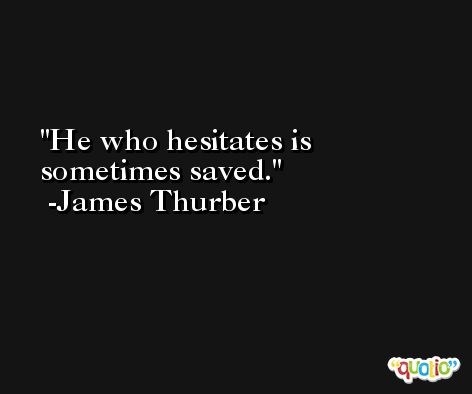 He who hesitates is sometimes saved. -James Thurber