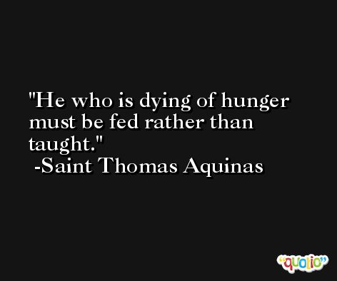 He who is dying of hunger must be fed rather than taught. -Saint Thomas Aquinas