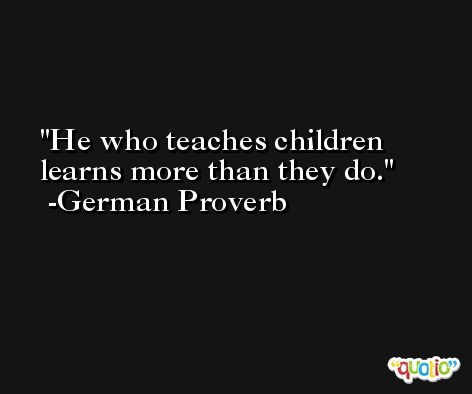 He who teaches children learns more than they do. -German Proverb