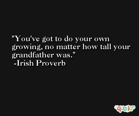 You've got to do your own growing, no matter how tall your grandfather was. -Irish Proverb