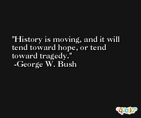 History is moving, and it will tend toward hope, or tend toward tragedy. -George W. Bush