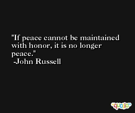 If peace cannot be maintained with honor, it is no longer peace. -John Russell