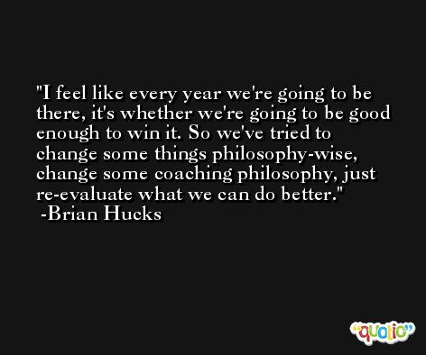 I feel like every year we're going to be there, it's whether we're going to be good enough to win it. So we've tried to change some things philosophy-wise, change some coaching philosophy, just re-evaluate what we can do better. -Brian Hucks