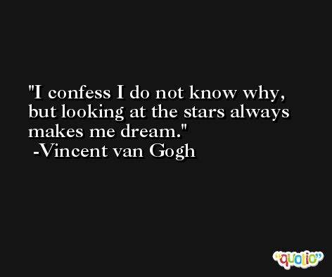 I confess I do not know why, but looking at the stars always makes me dream. -Vincent van Gogh