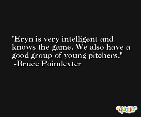 Eryn is very intelligent and knows the game. We also have a good group of young pitchers. -Bruce Poindexter