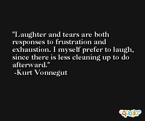 Laughter and tears are both responses to frustration and exhaustion. I myself prefer to laugh, since there is less cleaning up to do afterward. -Kurt Vonnegut