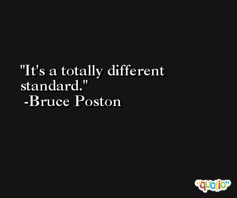 It's a totally different standard. -Bruce Poston