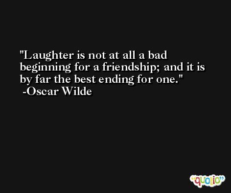 Laughter is not at all a bad beginning for a friendship; and it is by far the best ending for one. -Oscar Wilde