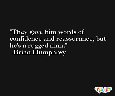 They gave him words of confidence and reassurance, but he's a rugged man. -Brian Humphrey
