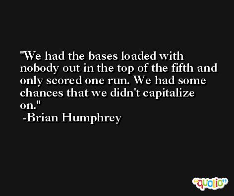 We had the bases loaded with nobody out in the top of the fifth and only scored one run. We had some chances that we didn't capitalize on. -Brian Humphrey