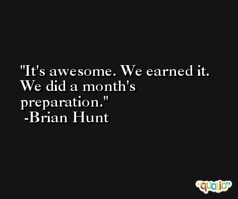 It's awesome. We earned it. We did a month's preparation. -Brian Hunt