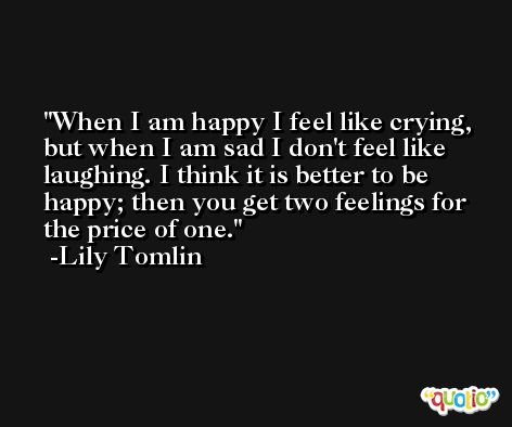 When I am happy I feel like crying, but when I am sad I don't feel like laughing. I think it is better to be happy; then you get two feelings for the price of one. -Lily Tomlin