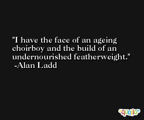 I have the face of an ageing choirboy and the build of an undernourished featherweight. -Alan Ladd