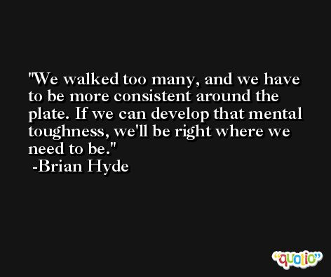 We walked too many, and we have to be more consistent around the plate. If we can develop that mental toughness, we'll be right where we need to be. -Brian Hyde