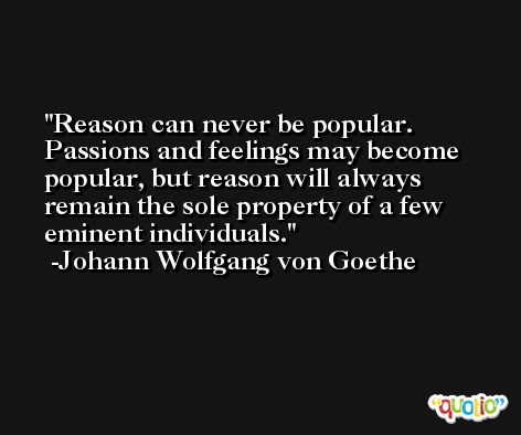 Reason can never be popular. Passions and feelings may become popular, but reason will always remain the sole property of a few eminent individuals. -Johann Wolfgang von Goethe