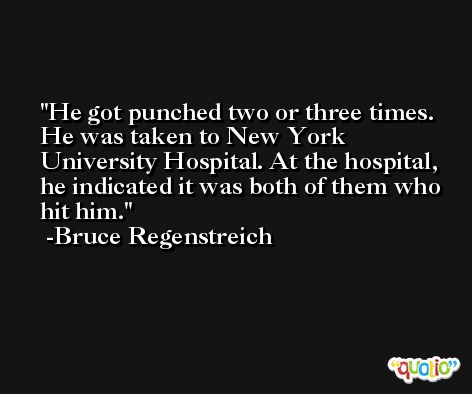 He got punched two or three times. He was taken to New York University Hospital. At the hospital, he indicated it was both of them who hit him. -Bruce Regenstreich