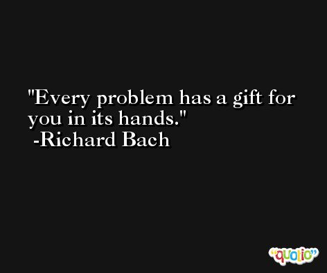 Every problem has a gift for you in its hands. -Richard Bach