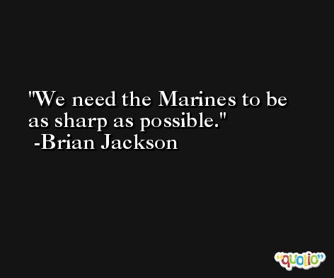 We need the Marines to be as sharp as possible. -Brian Jackson