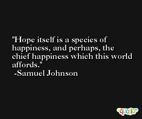 Hope itself is a species of happiness, and perhaps, the chief happiness which this world affords. -Samuel Johnson
