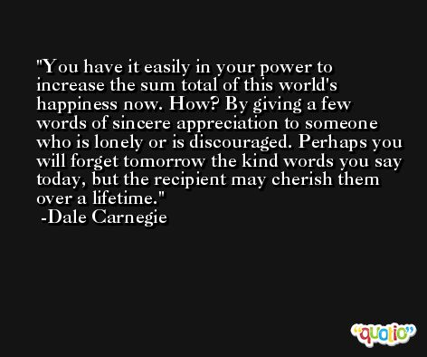 You have it easily in your power to increase the sum total of this world's happiness now. How? By giving a few words of sincere appreciation to someone who is lonely or is discouraged. Perhaps you will forget tomorrow the kind words you say today, but the recipient may cherish them over a lifetime. -Dale Carnegie