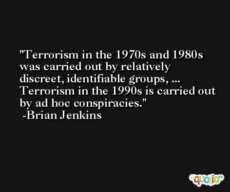 Terrorism in the 1970s and 1980s was carried out by relatively discreet, identifiable groups, ... Terrorism in the 1990s is carried out by ad hoc conspiracies. -Brian Jenkins