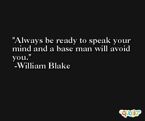 Always be ready to speak your mind and a base man will avoid you. -William Blake